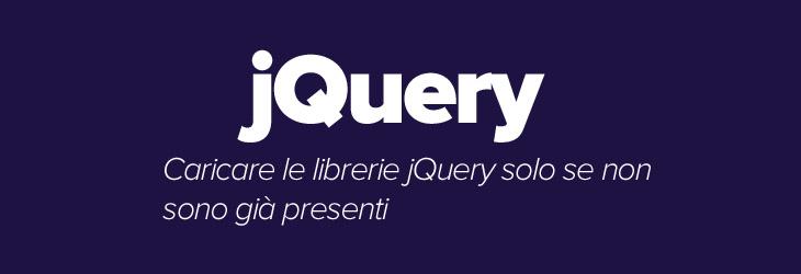 Come caricare le librerie jQuery solo se non sono già presenti